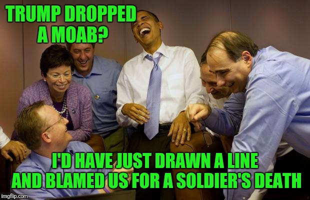 Action Vs. Inaction |  TRUMP DROPPED A MOAB? I'D HAVE JUST DRAWN​ A LINE AND BLAMED US FOR A SOLDIER'S DEATH | image tagged in memes,and then i said obama | made w/ Imgflip meme maker
