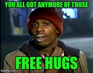 Y'all Got Any More Of That Meme | YOU ALL GOT ANYMORE OF THOSE FREE HUGS | image tagged in memes,yall got any more of | made w/ Imgflip meme maker
