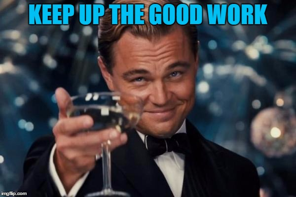 Leonardo Dicaprio Cheers Meme | KEEP UP THE GOOD WORK | image tagged in memes,leonardo dicaprio cheers | made w/ Imgflip meme maker