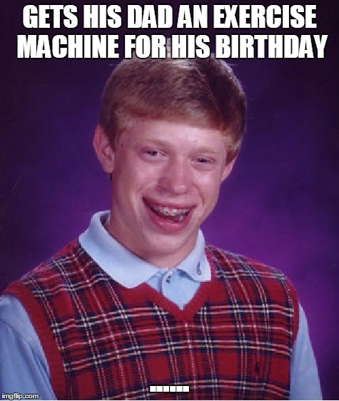 Bad Luck Brian Meme | GETS HIS DAD AN EXERCISE MACHINE FOR HIS BIRTHDAY ...... | image tagged in memes,bad luck brian | made w/ Imgflip meme maker