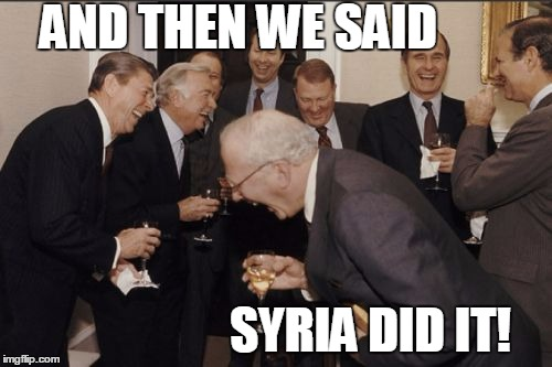 Laughing Men In Suits Meme | AND THEN WE SAID SYRIA DID IT! | image tagged in memes,laughing men in suits | made w/ Imgflip meme maker