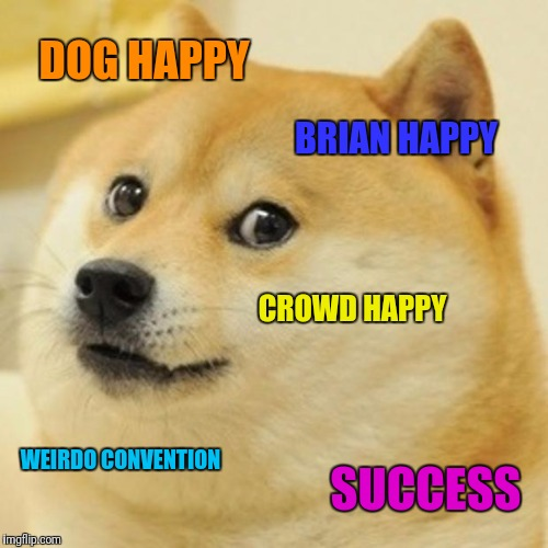 Doge Meme | DOG HAPPY BRIAN HAPPY CROWD HAPPY WEIRDO CONVENTION SUCCESS | image tagged in memes,doge | made w/ Imgflip meme maker