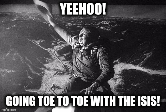 Caves Offer Little Sanctuary | YEEHOO! GOING TOE TO TOE WITH THE ISIS! | image tagged in moab | made w/ Imgflip meme maker