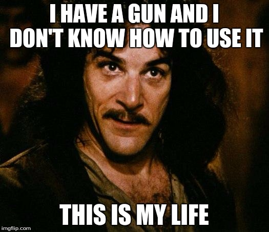 Inigo Montoya Meme |  I HAVE A GUN AND I DON'T KNOW HOW TO USE IT; THIS IS MY LIFE | image tagged in memes,inigo montoya | made w/ Imgflip meme maker