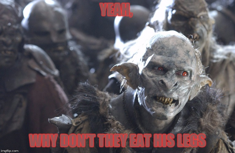 orc yeah | YEAH, WHY DON'T THEY EAT HIS LEGS | image tagged in orc yeah | made w/ Imgflip meme maker