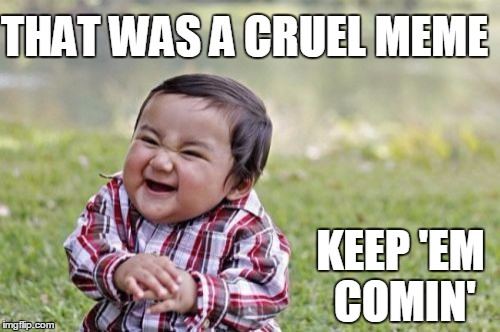 Evil Toddler Meme | THAT WAS A CRUEL MEME KEEP 'EM COMIN' | image tagged in memes,evil toddler | made w/ Imgflip meme maker
