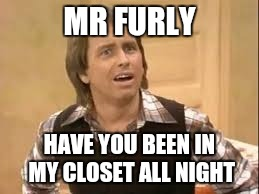 MR FURLY HAVE YOU BEEN IN MY CLOSET ALL NIGHT | made w/ Imgflip meme maker