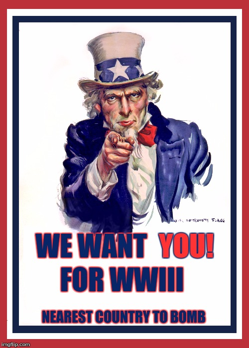 World War 3 Propoganda | WE WANT FOR WWIII YOU! NEAREST COUNTRY TO BOMB | image tagged in moab,bomb,wwiii,ww3,trump,us army | made w/ Imgflip meme maker