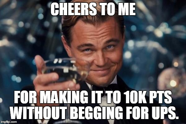 Leonardo Dicaprio Cheers Meme | CHEERS TO ME FOR MAKING IT TO 10K PTS WITHOUT BEGGING FOR UPS. | image tagged in memes,leonardo dicaprio cheers | made w/ Imgflip meme maker