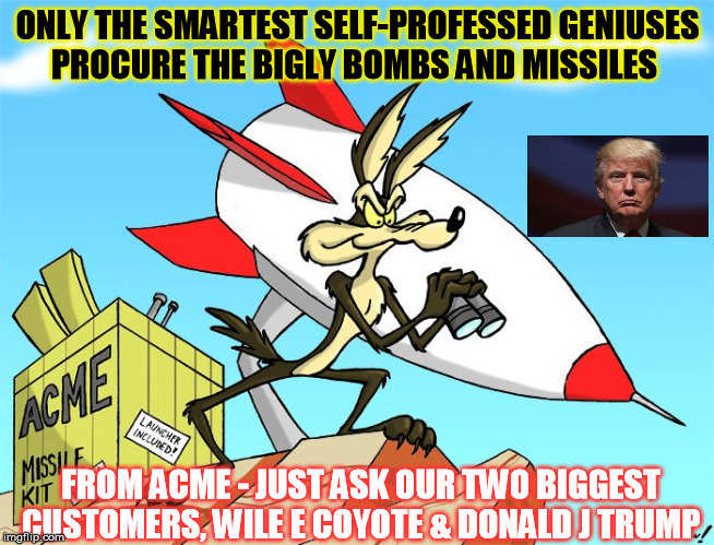 Only the Bigly MOABs!  | ONLY THE SMARTEST SELF-PROFESSED GENIUSES PROCURE THE BIGLY BOMBS AND MISSILES FROM ACME - JUST ASK OUR TWO BIGGEST CUSTOMERS, WILE E COYOTE | image tagged in donald trump,wile e coyote,moab | made w/ Imgflip meme maker