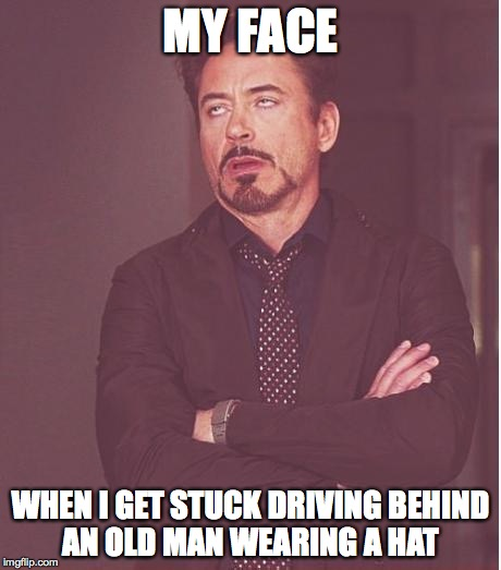 Face You Make Robert Downey Jr Meme | MY FACE WHEN I GET STUCK DRIVING BEHIND AN OLD MAN WEARING A HAT | image tagged in memes,face you make robert downey jr | made w/ Imgflip meme maker