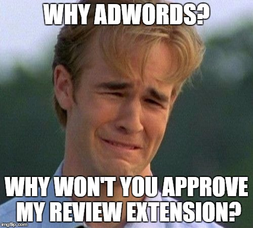 1990s First World Problems Meme | WHY ADWORDS? WHY WON'T YOU APPROVE MY REVIEW EXTENSION? | image tagged in memes,1990s first world problems | made w/ Imgflip meme maker