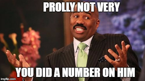 Steve Harvey Meme | PROLLY NOT VERY YOU DID A NUMBER ON HIM | image tagged in memes,steve harvey | made w/ Imgflip meme maker