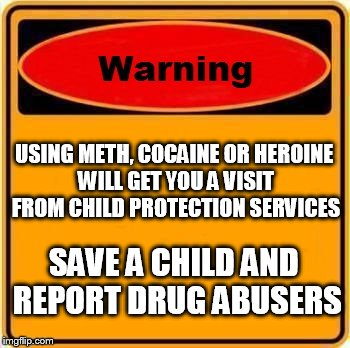 Warning Sign Meme |  USING METH, COCAINE OR HEROINE WILL GET YOU A VISIT FROM CHILD PROTECTION SERVICES; SAVE A CHILD AND REPORT DRUG ABUSERS | image tagged in memes,warning sign | made w/ Imgflip meme maker