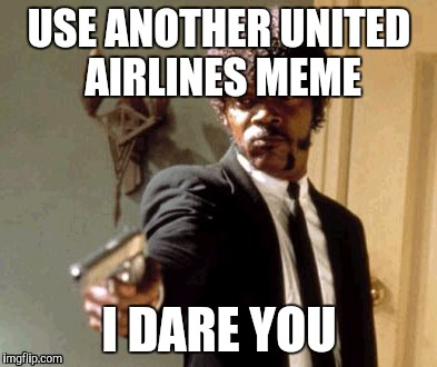 Meme Me Again I Dare You | USE ANOTHER UNITED AIRLINES MEME I DARE YOU | image tagged in memes,say that again i dare you,united airlines,united airlines passenger removed | made w/ Imgflip meme maker