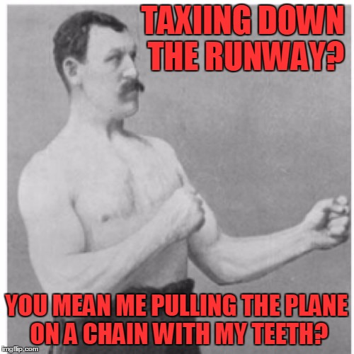 TAXIING DOWN THE RUNWAY? YOU MEAN ME PULLING THE PLANE ON A CHAIN WITH MY TEETH? | made w/ Imgflip meme maker