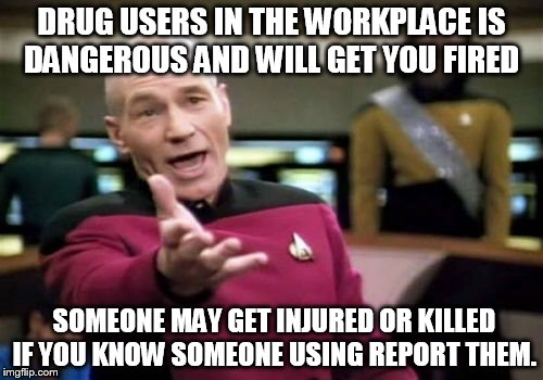 Picard Wtf Meme | DRUG USERS IN THE WORKPLACE IS DANGEROUS AND WILL GET YOU FIRED SOMEONE MAY GET INJURED OR KILLED IF YOU KNOW SOMEONE USING REPORT THEM. | image tagged in memes,picard wtf | made w/ Imgflip meme maker