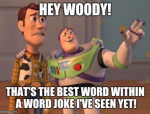 X, X Everywhere Meme | HEY WOODY! THAT'S THE BEST WORD WITHIN A WORD JOKE I'VE SEEN YET! | image tagged in memes,x,x everywhere,x x everywhere | made w/ Imgflip meme maker