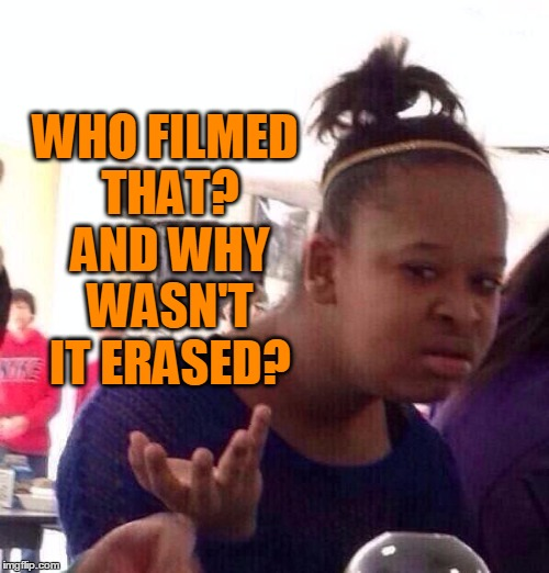 Black Girl Wat Meme | WHO FILMED THAT? AND WHY WASN'T IT ERASED? | image tagged in memes,black girl wat | made w/ Imgflip meme maker