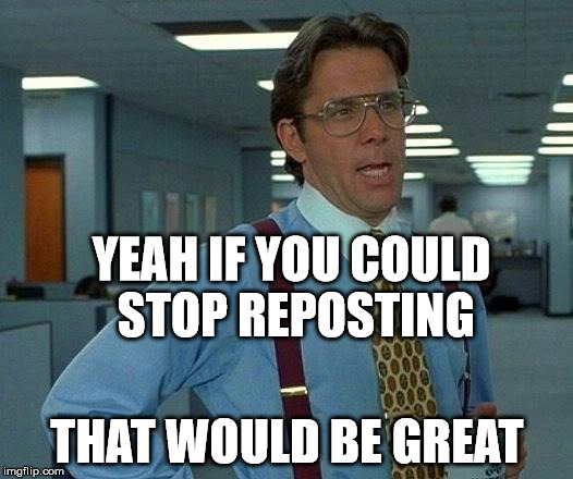 That Would Be Great Meme | YEAH IF YOU COULD STOP REPOSTING THAT WOULD BE GREAT | image tagged in memes,that would be great | made w/ Imgflip meme maker