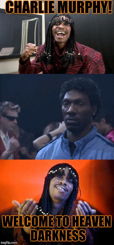 R.I.P. Charlie Murphy :(... At least you'll be seeing an old friend again | CHARLIE MURPHY! WELCOME TO HEAVEN DARKNESS | image tagged in rick james,charlie murphy,memes | made w/ Imgflip meme maker