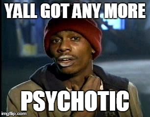 Y'all Got Any More Of That Meme | YALL GOT ANY MORE PSYCHOTIC | image tagged in memes,yall got any more of | made w/ Imgflip meme maker
