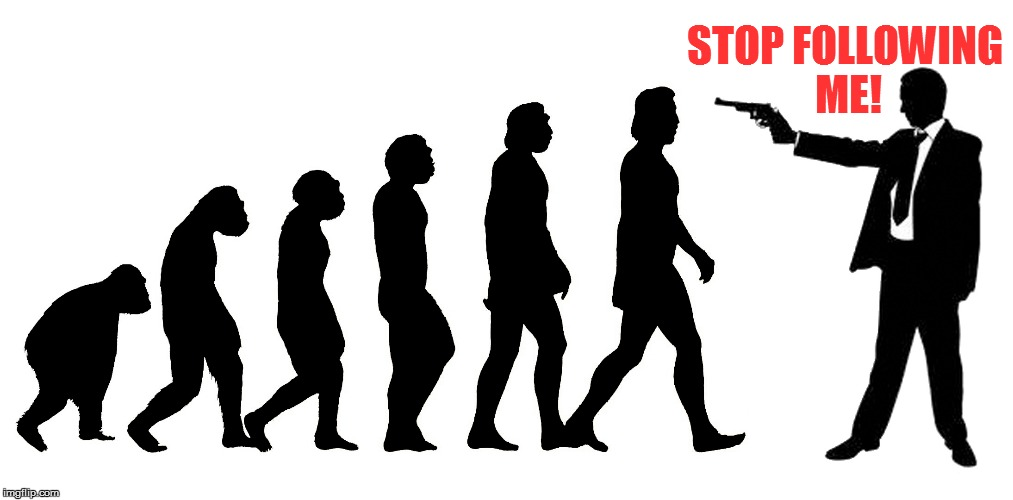 The latest science on Human Evolution | STOP FOLLOWING ME! | image tagged in memes,evolution | made w/ Imgflip meme maker
