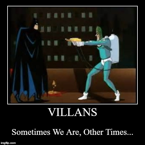 VILLANS | Sometimes We Are, Other Times... | image tagged in funny,demotivationals | made w/ Imgflip demotivational maker