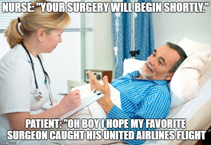 "NURSE: ""YOUR SURGERY WILL BEGIN SHORTLY."" PATIENT: ""OH BOY I HOPE MY FAVORITE SURGEON CAUGHT HIS UNITED AIRLINES FLIGHT 