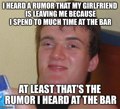 You spend all your time in the bar and your never home | I HEARD A RUMOR THAT MY GIRLFRIEND IS LEAVING ME BECAUSE I SPEND TO MUCH TIME AT THE BAR AT LEAST THAT'S THE RUMOR I HEARD AT THE BAR | image tagged in memes,10 guy,funny | made w/ Imgflip meme maker