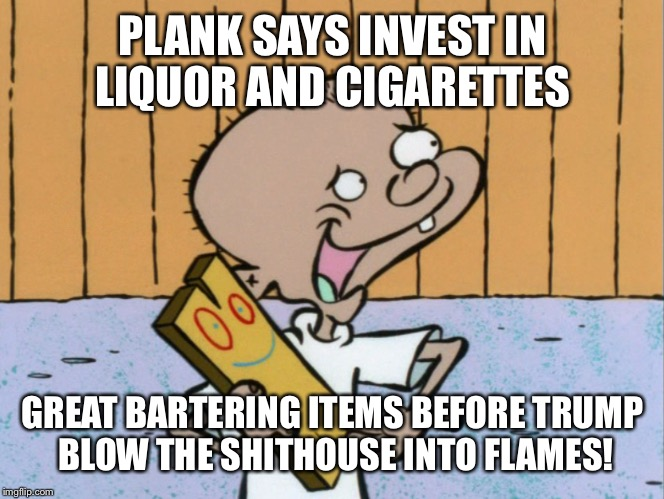 PLANK SAYS INVEST IN LIQUOR AND CIGARETTES GREAT BARTERING ITEMS BEFORE TRUMP BLOW THE SHITHOUSE INTO FLAMES! | made w/ Imgflip meme maker