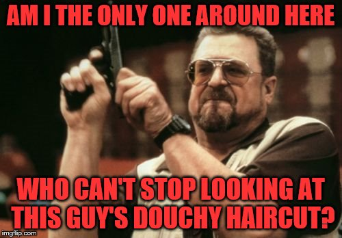 Am I The Only One Around Here Meme | AM I THE ONLY ONE AROUND HERE WHO CAN'T STOP LOOKING AT THIS GUY'S DOUCHY HAIRCUT? | image tagged in memes,am i the only one around here | made w/ Imgflip meme maker
