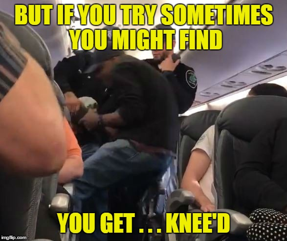 BUT IF YOU TRY SOMETIMES YOU MIGHT FIND YOU GET . . . KNEE'D | made w/ Imgflip meme maker