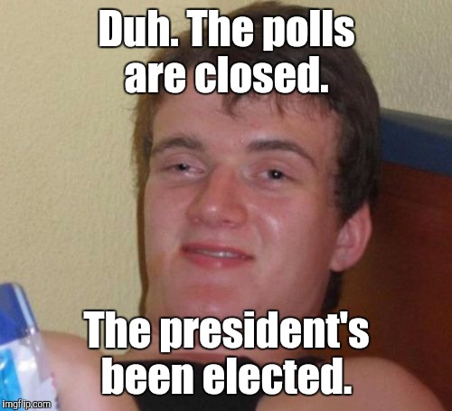 10 Guy Meme | Duh. The polls are closed. The president's been elected. | image tagged in memes,10 guy | made w/ Imgflip meme maker