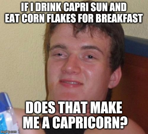 does it? | IF I DRINK CAPRI SUN AND EAT CORN FLAKES FOR BREAKFAST DOES THAT MAKE ME A CAPRICORN? | image tagged in memes,10 guy,capricorn,capri sun,corn flakes | made w/ Imgflip meme maker
