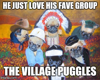 HE JUST LOVE HIS FAVE GROUP THE VILLAGE PUGGLES | made w/ Imgflip meme maker