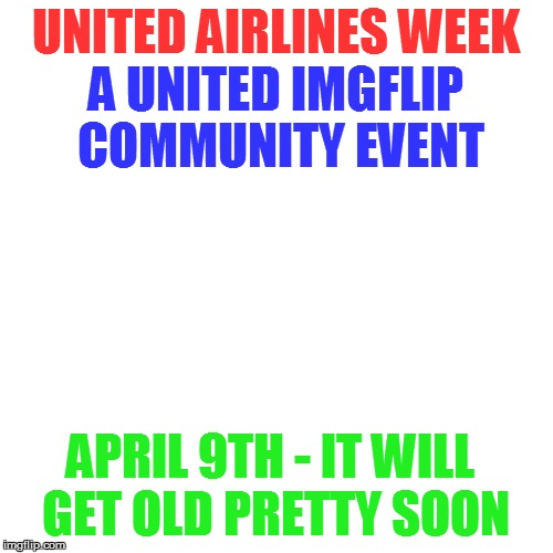 UNITED AIRLINES WEEK A UNITED IMGFLIP COMMUNITY EVENT APRIL 9TH - IT WILL GET OLD PRETTY SOON | made w/ Imgflip meme maker