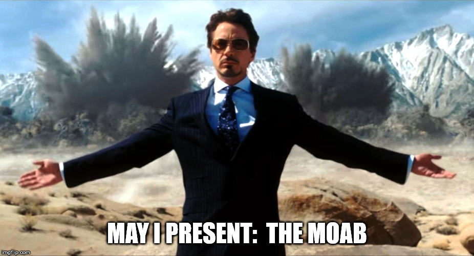 The MOAB  (by STARK Industries) | MAY I PRESENT:  THE MOAB | image tagged in moab,stark,bomb,jericho,mattis | made w/ Imgflip meme maker