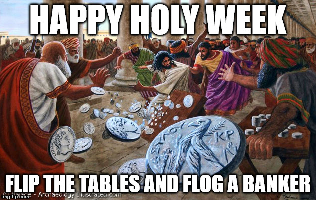 Jesus Table-Flipping Christ | HAPPY HOLY WEEK FLIP THE TABLES AND FLOG A BANKER | image tagged in jesus table-flipping christ | made w/ Imgflip meme maker