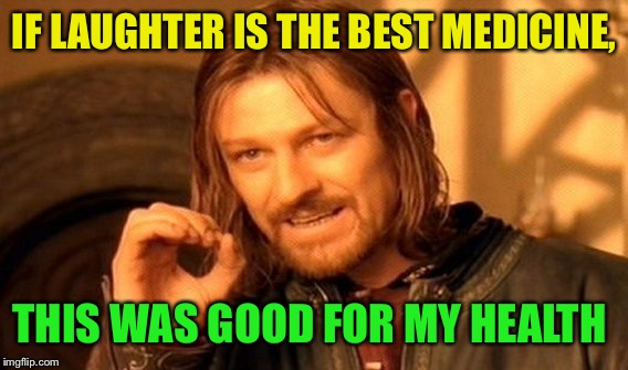 One Does Not Simply Meme | IF LAUGHTER IS THE BEST MEDICINE, THIS WAS GOOD FOR MY HEALTH | image tagged in memes,one does not simply | made w/ Imgflip meme maker