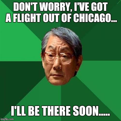 Whats the worst that can happen? | DON'T WORRY, I'VE GOT A FLIGHT OUT OF CHICAGO... I'LL BE THERE SOON..... | image tagged in memes,united,lookalike,plane | made w/ Imgflip meme maker