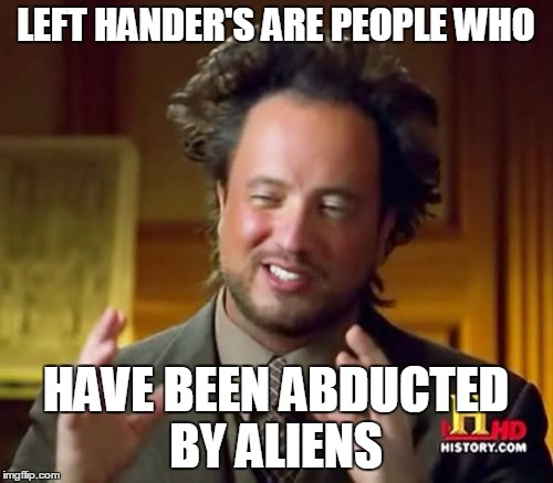 Ancient Aliens Meme | LEFT HANDER'S ARE PEOPLE WHO HAVE BEEN ABDUCTED BY ALIENS | image tagged in memes,ancient aliens | made w/ Imgflip meme maker