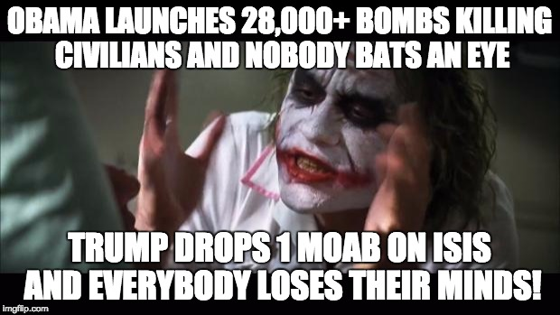 And everybody loses their minds | OBAMA LAUNCHES 28,000+ BOMBS KILLING CIVILIANS AND NOBODY BATS AN EYE TRUMP DROPS 1 MOAB ON ISIS AND EVERYBODY LOSES THEIR MINDS! | image tagged in memes,and everybody loses their minds,donald trump,obama,moab | made w/ Imgflip meme maker