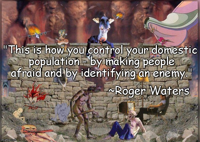 "The Wall |  ""This is how you control your domestic population - by making people afraid and by identifying an enemy.""; ~Roger Waters 
