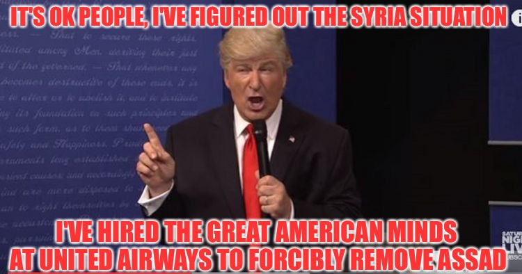 Now that's working the middle of the aisle! | IT'S OK PEOPLE, I'VE FIGURED OUT THE SYRIA SITUATION I'VE HIRED THE GREAT AMERICAN MINDS AT UNITED AIRWAYS TO FORCIBLY REMOVE ASSAD | image tagged in alec baldwin donald trump,memes,united airlines,inspired by duffleblog,syria,assad | made w/ Imgflip meme maker