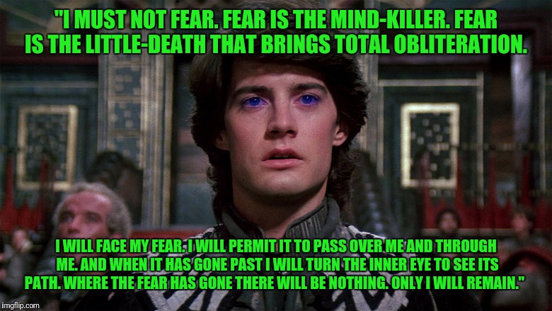 "Just say the litany in times of fear | ""I MUST NOT FEAR. FEAR IS THE MIND-KILLER. FEAR IS THE LITTLE-DEATH THAT BRINGS TOTAL OBLITERATION. I WILL FACE MY FEAR. I WILL PERMIT IT TO 