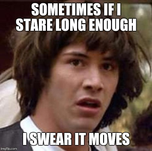 Conspiracy Keanu Meme | SOMETIMES IF I STARE LONG ENOUGH I SWEAR IT MOVES | image tagged in memes,conspiracy keanu | made w/ Imgflip meme maker