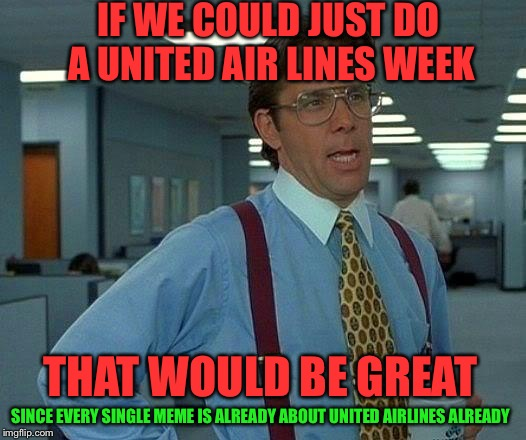 That Would Be Great Meme | IF WE COULD JUST DO A UNITED AIR LINES WEEK THAT WOULD BE GREAT SINCE EVERY SINGLE MEME IS ALREADY ABOUT UNITED AIRLINES ALREADY | image tagged in memes,that would be great | made w/ Imgflip meme maker