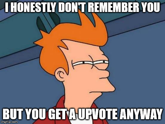 Futurama Fry Meme | I HONESTLY DON'T REMEMBER YOU BUT YOU GET A UPVOTE ANYWAY | image tagged in memes,futurama fry | made w/ Imgflip meme maker