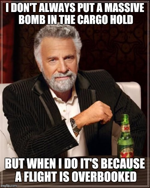 All Excess to the Cargo Area Please | I DON'T ALWAYS PUT A MASSIVE BOMB IN THE CARGO HOLD BUT WHEN I DO IT'S BECAUSE A FLIGHT IS OVERBOOKED | image tagged in the most interesting man in the world,moab,war on terror,breaking news,donald trump is proud,lol so funny | made w/ Imgflip meme maker